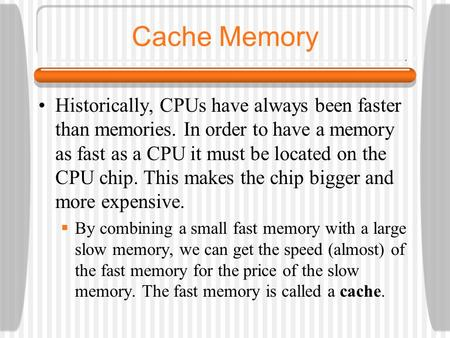 Cache Memory Historically, CPUs have always been faster than memories. In order to have a memory as fast as a CPU it must be located on the CPU chip. This.