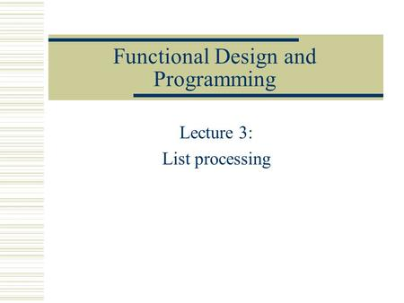 Functional Design and Programming Lecture 3: List processing.