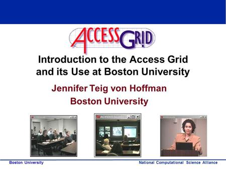 National Computational Science Alliance Boston University Introduction to the Access Grid and its Use at Boston University Jennifer Teig von Hoffman Boston.