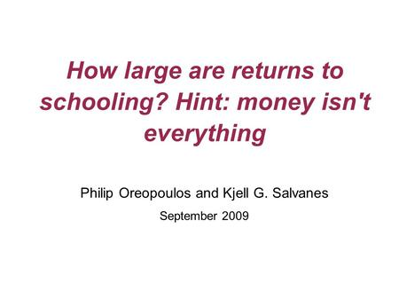 How large are returns to schooling? Hint: money isn't everything Philip Oreopoulos and Kjell G. Salvanes September 2009.