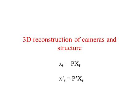 3D reconstruction of cameras and structure x i = PX i x' i = P'X i.