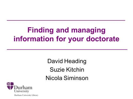 Finding and managing information for your doctorate David Heading Suzie Kitchin Nicola Siminson.