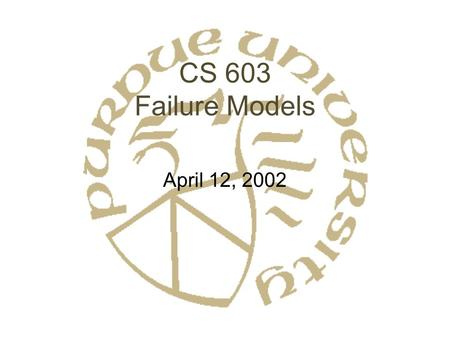 CS 603 Failure Models April 12, 2002. Fault Tolerance in Distributed Systems Perfect world: No Failures –W–We don't live in a perfect world Non-distributed.