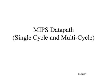 Fall 2007 MIPS Datapath (Single Cycle and Multi-Cycle)