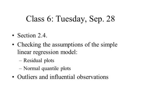 Class 6: Tuesday, Sep. 28 Section 2.4. Checking the assumptions of the simple linear regression model: –Residual plots –Normal quantile plots Outliers.