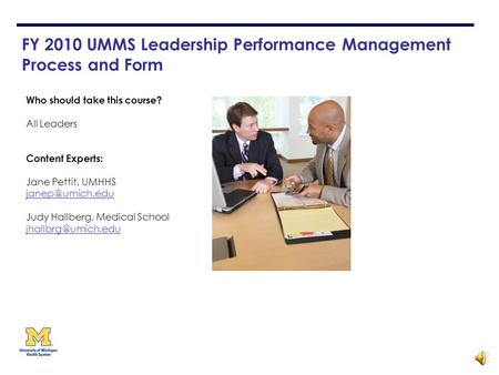 FY 2010 UMMS Leadership Performance Management Process and Form Who should take this course? All Leaders Content Experts: Jane Pettit, UMHHS