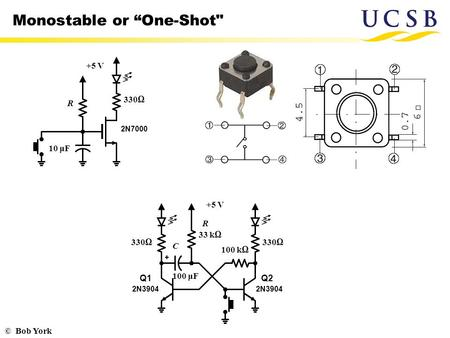"© Bob York Monostable or ""One-Shot +5 V 2N7000 330Ω 10 μF R 330Ω 33 kΩ 330Ω 2N3904 100 μF 100 kΩ +5 V Q1Q2 R C."