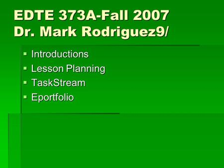 EDTE 373A-Fall 2007 Dr. Mark Rodriguez9/  Introductions  Lesson Planning  TaskStream  Eportfolio.