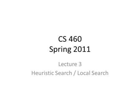 CS 460 Spring 2011 Lecture 3 Heuristic Search / Local Search.