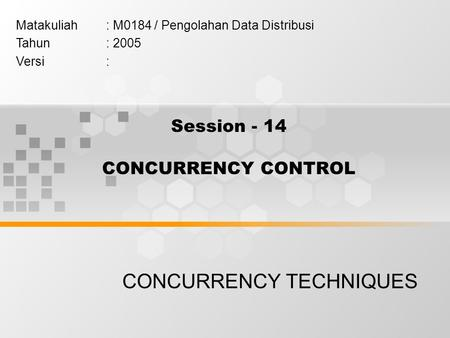 Session - 14 CONCURRENCY CONTROL CONCURRENCY TECHNIQUES Matakuliah: M0184 / Pengolahan Data Distribusi Tahun: 2005 Versi: