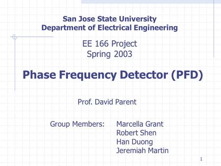 1 San Jose State University Department of Electrical Engineering EE 166 Project Spring 2003 Phase Frequency Detector (PFD) Prof. David Parent Group Members:Marcella.