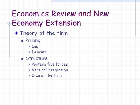 Economics Review and New Economy Extension Theory of the firm Pricing  Cost  Demand Structure  Porter's five forces  Vertical integration  Size of.