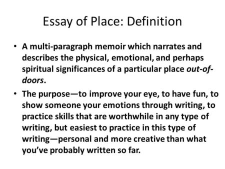 Essay of Place: Definition A multi-paragraph memoir which narrates and describes the physical, emotional, and perhaps spiritual significances of a particular.
