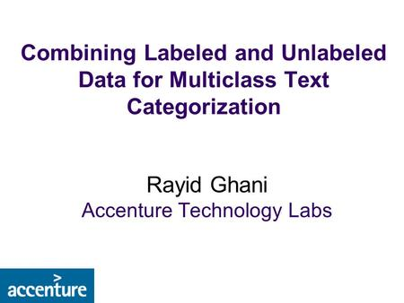 Combining Labeled and Unlabeled Data for Multiclass Text Categorization Rayid Ghani Accenture Technology Labs.