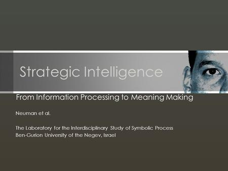 Strategic Intelligence From Information Processing to Meaning Making Neuman et al. The Laboratory for the Interdisciplinary Study of Symbolic Process Ben-Gurion.