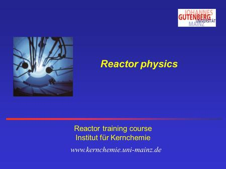 Reactor physics Reactor training course Institut für Kernchemie www.kernchemie.uni-mainz.de.