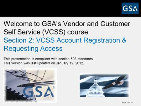 Slide 1 of 28 Welcome to GSA's Vendor and Customer Self Service (VCSS) course Section 2: VCSS Account Registration & Requesting Access This presentation.