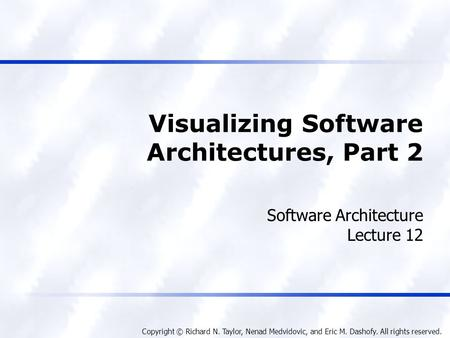 Copyright © Richard N. Taylor, Nenad Medvidovic, and Eric M. Dashofy. All rights reserved. Visualizing Software Architectures, Part 2 Software Architecture.
