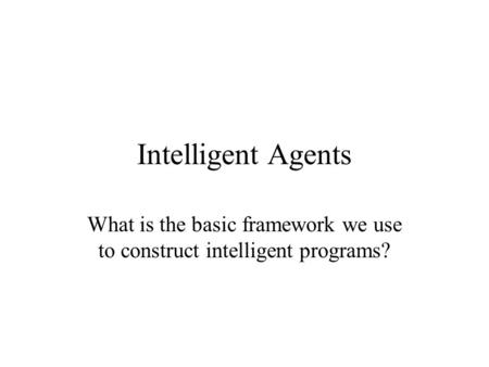 Intelligent Agents What is the basic framework we use to construct intelligent programs?
