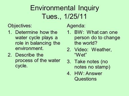 Environmental Inquiry Tues., 1/25/11 Objectives: 1.Determine how the water cycle plays a role in balancing the environment. 2.Describe the process of the.