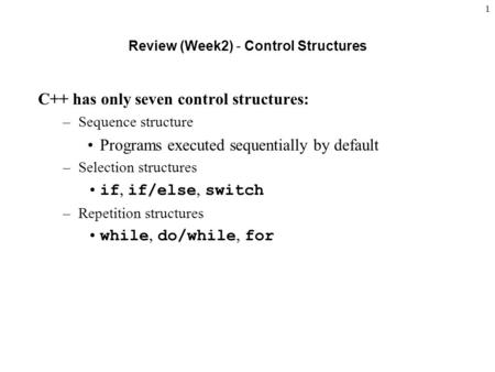 1 Review (Week2) - Control Structures C++ has only seven control structures: –Sequence structure Programs executed sequentially by default –Selection structures.