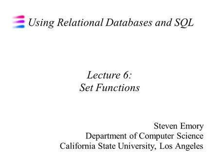Using Relational Databases and SQL Steven Emory Department of Computer Science California State University, Los Angeles Lecture 6: Set Functions.