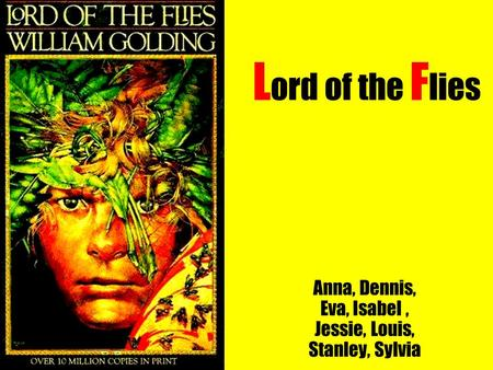 L ord of the F lies Anna, Dennis, Eva, Isabel, Jessie, Louis, Stanley, Sylvia.