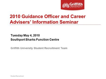 Student Recruitment 2010 Guidance Officer and Career Advisers' Information Seminar Tuesday May 4, 2010 Southport Sharks Function Centre Griffith University.