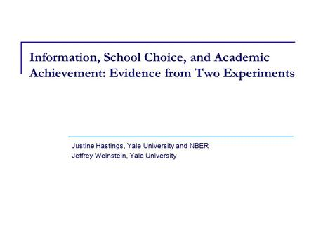 Justine Hastings, Yale University and NBER Jeffrey Weinstein, Yale University Information, School Choice, and Academic Achievement: Evidence from Two Experiments.