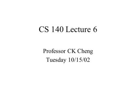 CS 140 Lecture 6 Professor CK Cheng Tuesday 10/15/02.