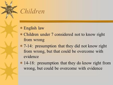 Children English law Children under 7 considered not to know right from wrong 7-14: presumption that they did not know right from wrong, but that could.