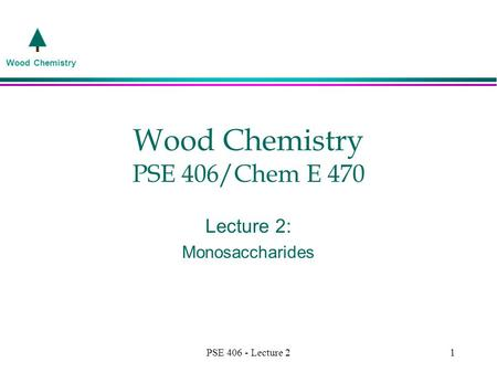 Wood Chemistry PSE 406 - Lecture 21 Wood Chemistry PSE 406/Chem E 470 Lecture 2: Monosaccharides.