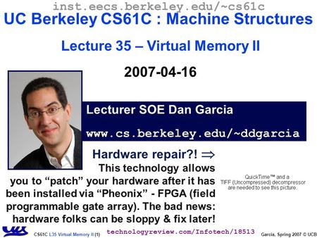 "CS61C L35 Virtual Memory II (1) Garcia, Spring 2007 © UCB Hardware repair?!  This technology allows you to ""patch"" your hardware after it has been installed."