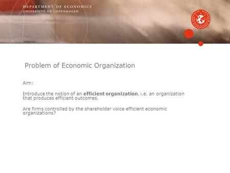 Problem of Economic Organization Aim: Introduce the notion of an efficient organization, i.e. an organization that produces efficient outcomes. Are firms.