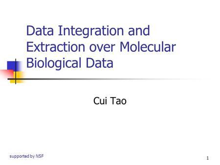 1 Data Integration and Extraction over Molecular Biological Data Cui Tao supported by NSF.