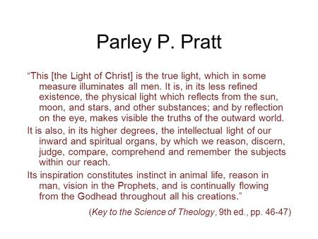 "Parley P. Pratt ""This [the Light of Christ] is the true light, which in some measure illuminates all men. It is, in its less refined existence, the physical."