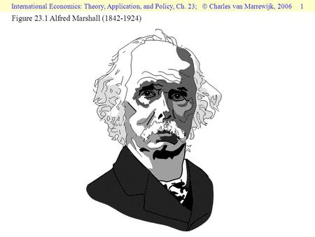 International Economics: Theory, Application, and Policy, Ch. 23;  Charles van Marrewijk, 2006 1 Figure 23.1 Alfred Marshall (1842-1924)