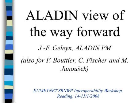 ALADIN view of the way forward J.-F. Geleyn, ALADIN PM (also for F. Bouttier, C. Fischer and M. Janoušek) EUMETNET SRNWP Interoperability Workshop, Reading,