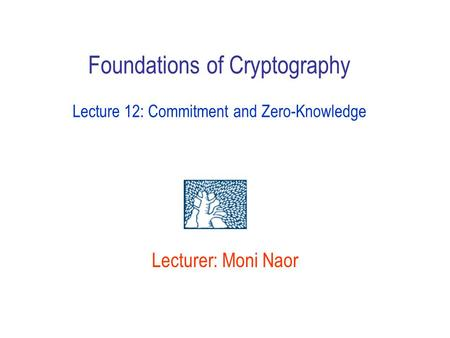 Lecturer: Moni Naor Foundations of Cryptography Lecture 12: Commitment and Zero-Knowledge.
