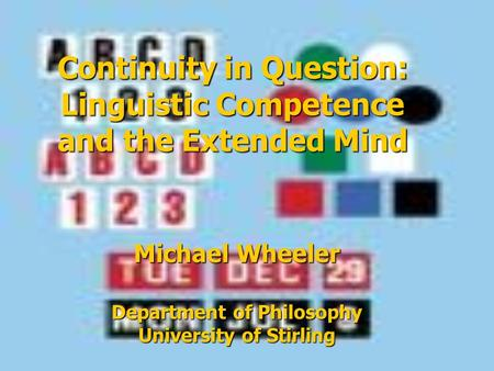 Continuity in Question: Linguistic Competence and the Extended Mind Michael Wheeler Department of Philosophy University of Stirling.