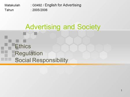 1 Matakuliah: G0492 / English for Advertising Tahun: 2005/2006 Advertising and Society Ethics Regulation Social Responsibility.