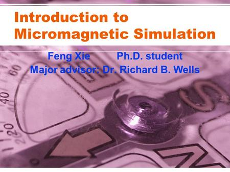 Introduction to Micromagnetic Simulation Feng XiePh.D. student Major advisor: Dr. Richard B. Wells.