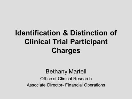 Identification & Distinction of Clinical Trial Participant Charges Bethany Martell Office of Clinical Research Associate Director- Financial Operations.