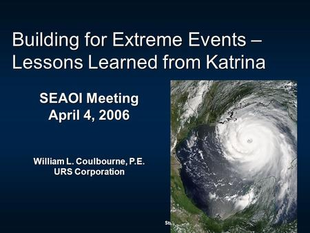 Structural Engineers Association of Illinois – April 4, 2006 Building for Extreme Events – Lessons Learned from Katrina SEAOI Meeting April 4, 2006 William.