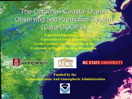 The Carolinas Coastal Ocean Observing and Prediction System (Caro-COOPS) Funded by the National Oceanic And Atmospheric Administration A partnership among.