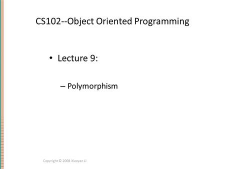 CS102--Object Oriented Programming Lecture 9: – Polymorphism Copyright © 2008 Xiaoyan Li.