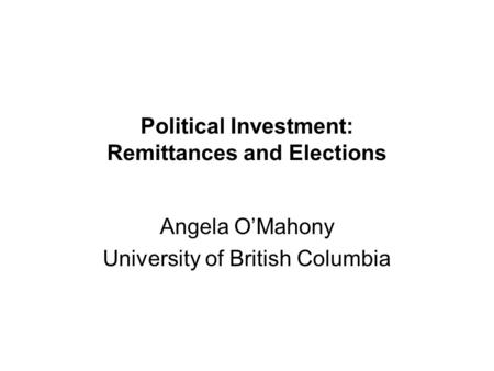 Political Investment: Remittances and Elections Angela O'Mahony University of British Columbia.