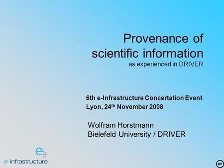 Provenance of scientific information as experienced in DRIVER 6th e-Infrastructure Concertation Event Lyon, 24 th November 2008 Wolfram Horstmann Bielefeld.