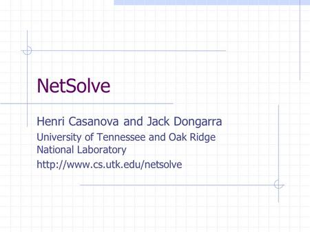 NetSolve Henri Casanova and Jack Dongarra University of Tennessee and Oak Ridge National Laboratory