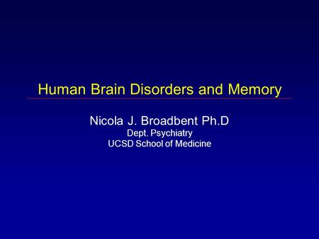 Human Brain Disorders and Memory Nicola J. Broadbent Ph.D Dept. Psychiatry UCSD School of Medicine.